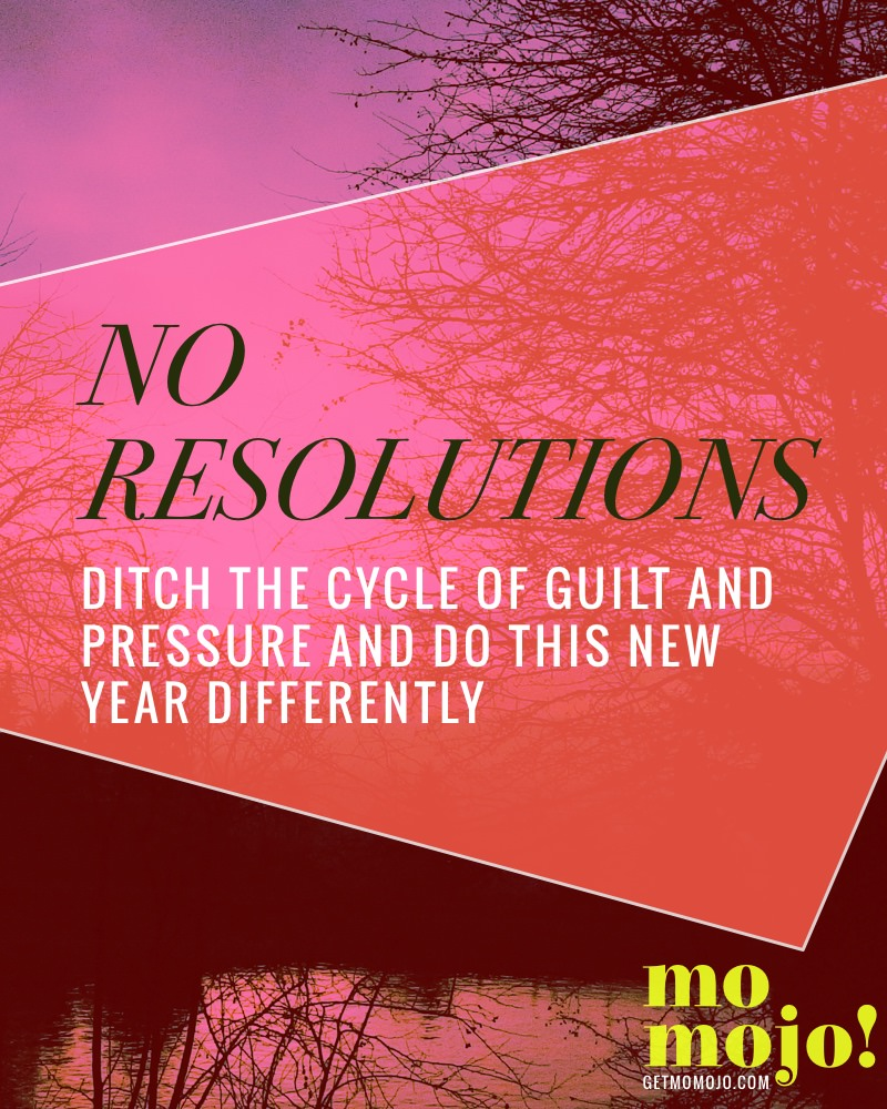 No resolutions: The motto I'm using instead to ditch the cycle of guilt and pressure and do this New Year differently