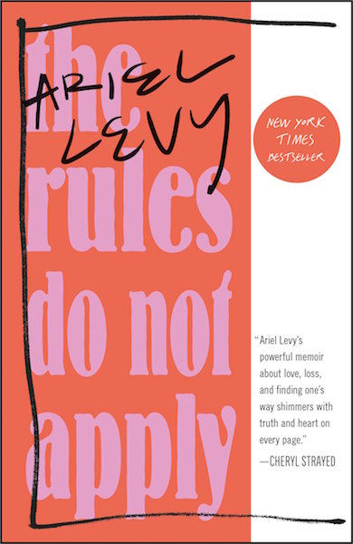 "ARIEL LEVY / 'THE RULES DO NOT APPLY' $10.87 - The masses say that it's THE memoir to read and reviews mention words such as ""unraveling"", and described as Cheryl Strayed meets Nora Ephron in reflection to choices women make in life."