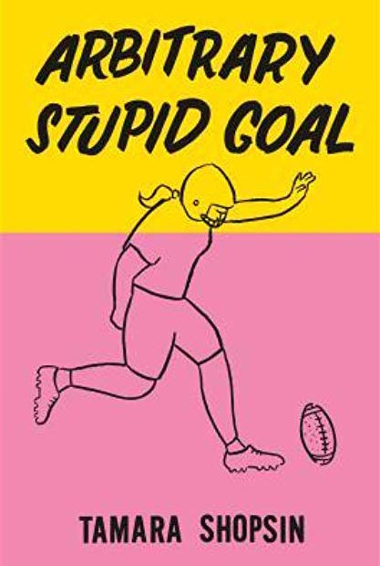 TAMARA SHOPSIN / 'ARBITRARY STUPID GOAL' $11.59 - Tamara Shopsin takes us back to her 1970's bohemian upbringing in Greenwich Village Manhattan. Her memoirs are of a lost New York that perhaps Sex and the City ruined for many of us.