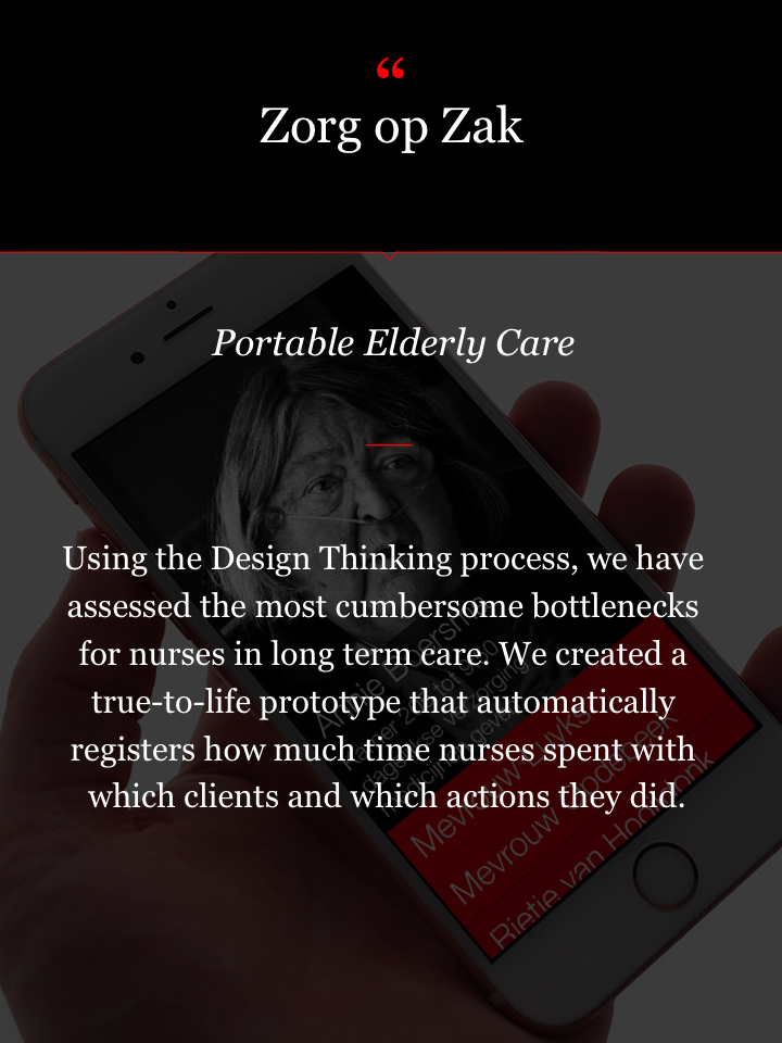 Zorg op Zak app Portable Elderly Care Using the Design Thinking process, we have assessed the most cumbersome bottlenecks for nurses in long term care. We created a true-to-life prototype that automatically registers how much time nurses spent with which clients and which actions they did.