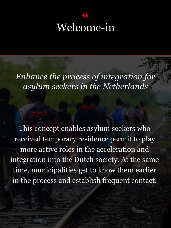 Refugee app Enhance the process of integration for asylum seekers in the Netherlands This concept enables asylum seekers who received temporary residence permit to play more active roles in the acceleration and integration into the Dutch society. At the same time, municipalities get to know them earlier in the process and establish frequent contact.