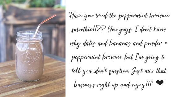 %22Have you tried the peppermint brownie smoothie!!?? You guys. I don't know why dates and bananas and powder = peppermint brownie but I'm going to tell you... don't question. Just mix that business right up and enjoy!.png