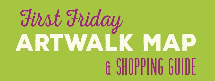 PRINT A COPY OF THE FIRST FRIDAY ARTWALK TO GUIDE YOU ON YOUR ADVENTURES!