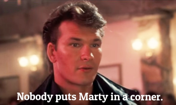 Nobody puts Marty in a corner.