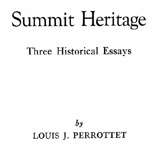 "Published in 1971 by the Summit Historical Society, the author of these essays is Louis J Perrottet. The publication is 38 pages long and the first essay highlights schools in the city, both public and private, including Oratory Prep, Kent Place School and Oak Knoll School of the Holy Child. The second piece is titled ""Summit Government: With Consent of the Governed,"" The title of the third essay is ""Historical Flashback."" Among notable Summit names mentioned by the author are Alling, Moller, Riera, Kent, Edgar, Thebaud, Bonnel, Sayre, Constantine, Dean, Littell, and Larned."