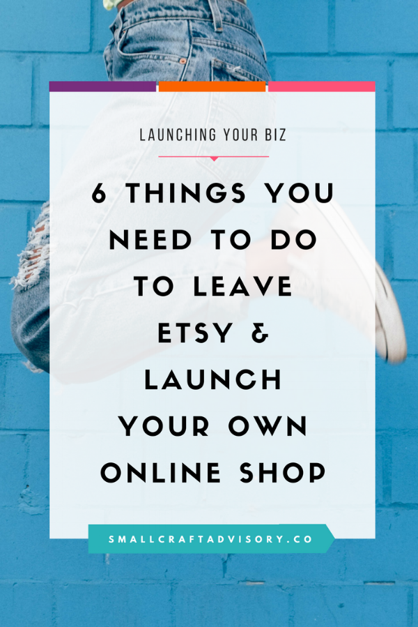 6 Things You Need to Do to Leave Etsy & Launch Your Own Online Shop