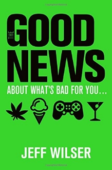 The Good News About What's Bad for You... The Bad News About What's Good for You...   Book from author Jeff Wilser (2015)