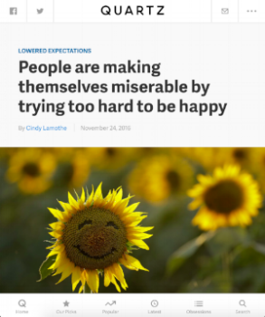 People are making themselves miserable by trying too hard to be happy    Quartz  November 24, 2016