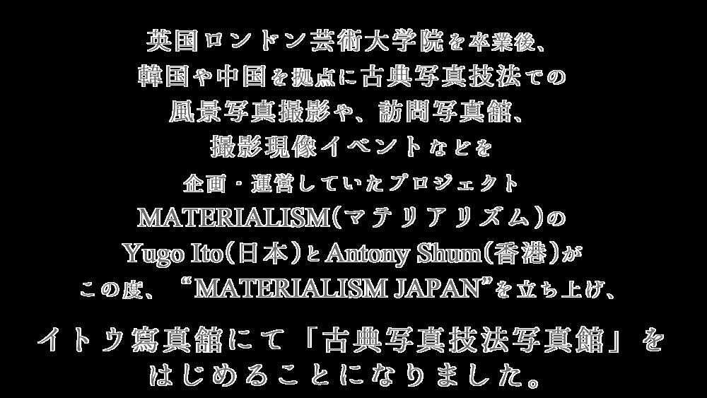 """英国ロンドン芸術大学院を卒業後、  韓国や中国を拠点に古典写真技法での  風景写真撮影や、訪問写真舘、  撮影現像イベントなどを  企画・運営していたプロジェクト MATERIALISM(マテリアリズム)の  Yugo Ito(日本)とAntony Shum(香港)が  この度、""""MATERIALISM JAPAN""""を立ち上げ、  イトウ寫真舘にて「古典写真技法写真館」を  はじめることになりました。"""