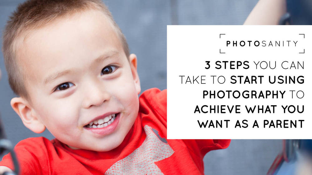 3 steps you can take to start using photography to achieve what you want as a parent