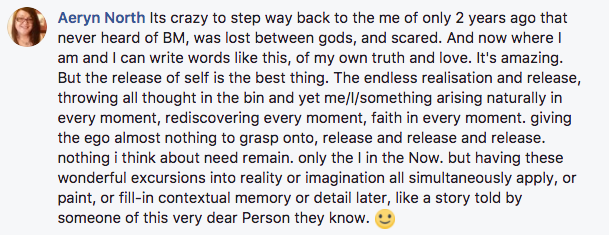 Its crazy to step way back to the me of only 2 years ago that never heard of BM, was lost between gods, and scared. And now where I am and I can write words like this, of my own truth and love. It's amazing. But the release of self is the best thing. The endless realisation and release, throwing all thought in the bin and yet me/I/something arising naturally in every moment, rediscovering every moment, faith in every moment. giving the ego almost nothing to grasp onto, release and release and release. nothing i think about need remain. only the I in the Now. but having these wonderful excursions into reality or imagination all simultaneously apply, or paint, or fill-in contextual memory or detail later, like a story told by someone of this very dear Person they know.