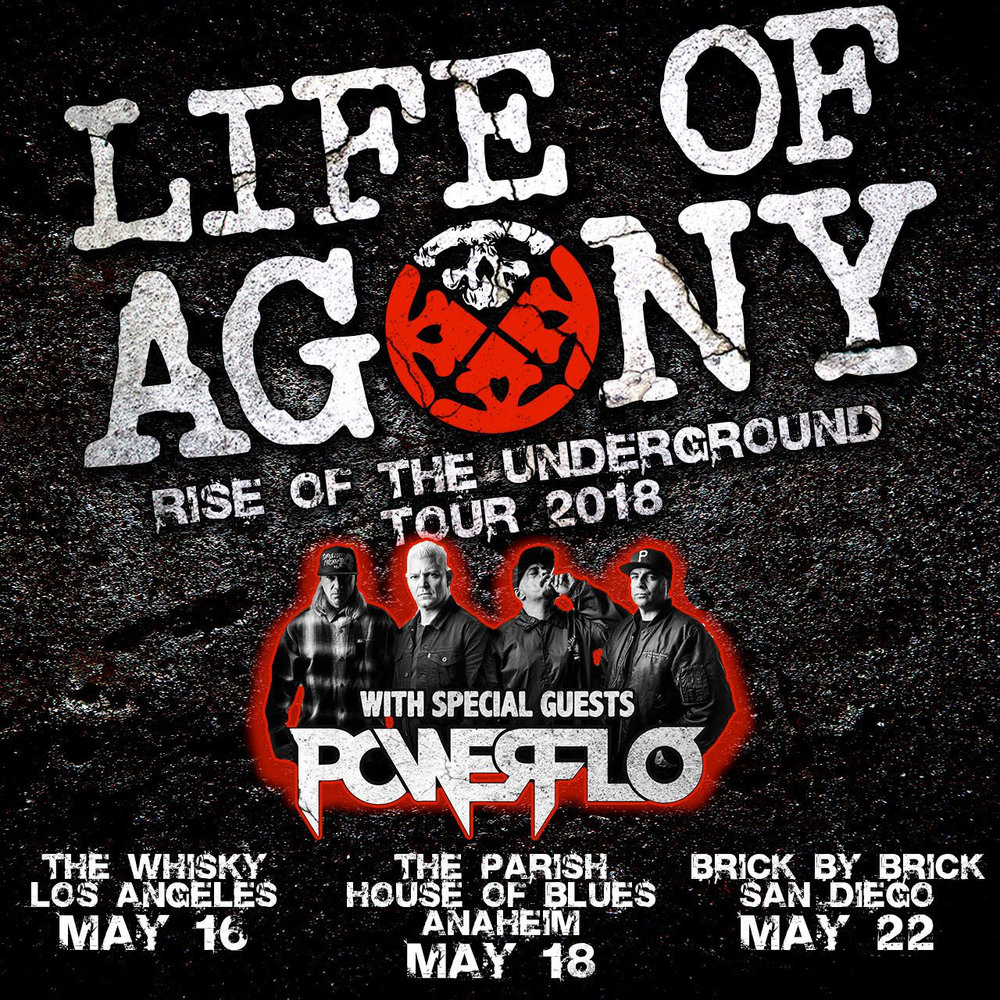 On Tuesday evening, Life of Agony  kicked off the West Coast leg of their  'Rise of the Underground' Tour with an intense, high-energy performance at the legendary Whisky a Go Go in Los Angeles, CA. The band performed rare fan favorites spanning their entire catalog along with their classics to a packed house.  Check out some amazing photos from last night's show  HERE , courtesy of Revolver Magazine.  The tour continues tonight in Anaheim with Powerflo (featuring members of Biohazard, Cypress Hill, and Fear Factory) providing support. A complete list of all dates can be found below.  In additional  Life Of Agony  news, the band has confirmed that they are starting work on a new studio album, which is expected to be released in late 2019 via  Napalm Records . Stay tuned for more info.   LIFE OF AGONY: RISE OF THE UNDERGROUND TOUR 2018 (USA):    5/18: Anaheim, CA @ Parish at House of Blues    5/19: Las Vegas, NV @ Beauty Bar    5/20: Phoenix, CA @ Club Red    5/22: San Diego, CA @ Brick By Brick    7/13: Mansfield, OH @ INKcarceration Festival    9/12: Hampton Beach, NH @ Wally's Pub    9/14: Baltimore, MD @Soundstage    9/15: Philadelphia, PA @ Theater of the Living Arts    9/16: Teaneck, NJ @ Debonair Music Hall    9/19: Ft. Wayne, IN @ Piere's    9/21: Joliet, IL @ The Forge    9/22: Flint, MI @ Machine Shop    9/23: Pittsburgh, PA @ The Rex    9/25: Buffalo, NY @ Ironworks    9/26: New Haven, CT @ Toad's Place    9/28: Boston, MA @ Brighton Music Hall    9/29: New York, NY @ Bowery Ballroom        LIFE OF AGONY RISE OF THE UNDERGROUND TOUR 2018 (EUROPE)    10/12: Pappenburg, GER @ Kesselschmiede    10/13: Dusseldorf, GER @ Zakk    10/14: Leeuwarden, NED @ Nueshoorn    10/16: Aschaffenburg, GER @ Colos-Saal    10/18: Mallorca, Spain @ Full Metal Holiday    10/21: Salzburg, AT @ Rockhouse    10/23: Budapest, HU @ A38    10/24: Zagreb, HR @ Culture Factory    10/26: Ljubljana, SI @ Kino Siska     10/ 27: Pinarella di Cervia (Ravenna), IT @ Rock Planet    10/28: Muni