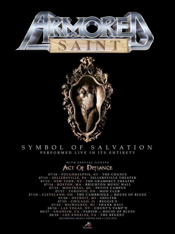 "ARMORED SAINT  will kick off their anticipated North American headlining tour commemorating their classic  Symbol Of Salvation  full-length July 10th. On this special thirteen-date run, the band will perform the record in its entirety, with select shows to be recorded for a live DVD. Support will be provided by labelmates Act Of Defiance. See all confirmed dates below.   ARMORED SAINT w/ Act Of Defiance:    7/10/2018 The Chance - Poughkeepsie, NY 7/11/2018 Sellersville Theater - Sellersville, PA 7/13/2018 The Gramercy Theatre - New York, NY 7/14/2018 Brighton Music Hall - Boston, MA 7/15/2018 Petite Campus - Montreal, QC 7/17/2018 Mod Club - Toronto, ON 7/18/2018 The Cambridge @ House Of Blues - Cleveland, OH 7/20/2018 Shelter - Detroit, MI 7/21/2018 Reggie's - Chicago, IL 7/22/2018 Shank Hall - Milwaukee, WI 8/16/2018 Count's Vamp'd - Las Vegas, NV 8/17/2018 Parish @ House Of Blues - Anaheim, CA 8/18/2018 The Regent - Los Angeles, CA  Further celebrating the album's legacy, Metal Blade Records reissued  Symbol Of Salvation  on CD and LP last month. The LP features a vinyl remastering from Patrick W. Engel as part of the Metal Blade Originals series. The CD includes four bonus tracks. Orders can be made via  Indie Merch ,  EMP , or  eBay !  After being dropped by Chrysalis Records in 1988,  ARMORED SAINT  began writing for a new record and searched for a new label. During 1989, founding guitarist/songwriter Dave Prichard was diagnosed with Leukemia. In January 1990, Prichard was hospitalized for a bone marrow transplant but succumbed to the treatment, passing away on February 28th, 1990. By this time, the band was writing as a four-piece, with Dave being the sole guitarist; they had written twenty-five songs and demoed all of them.  Metal Blade Records CEO/founder Brian Slagel approached  ARMORED SAINT  and offered a recording deal in late spring of 1990. They regrouped with original guitarist Phil Sandoval and Jeff Duncan, who was hired as a touring guitarist during a 1989 tour with King Diamond. The recording of this new album - which would become  Symbol Of Salvation  - began in the winter of 1990 with producer Dave Jerdan (Alice In Chains, Janes Addiction, Red Hot Chili Peppers), and it was engineered by Brain Carlstrom (Alice In Chains, The Offspring, Rob Zombie). During recording, the band used a guitar solo from a demo track played by Dave, and included it on the song ""Tainted Past.""   ARMORED SAINT  toured with the likes of The Scorpions, Suicidal Tendencies, Wrathchild America, Sepultura, and more, in support of  Symbol Of Salvation . Now, in 2018, the band brings back these classic tracks to the live setting, for fans to enjoy once again, in honor of Prichard's memory.   http://www.armoredsaint.com   http://www.facebook.com/thearmoredsaint   http://www.twitter.com/thearmoredsaint   http://www.instagram.com/thearmoredsaint"