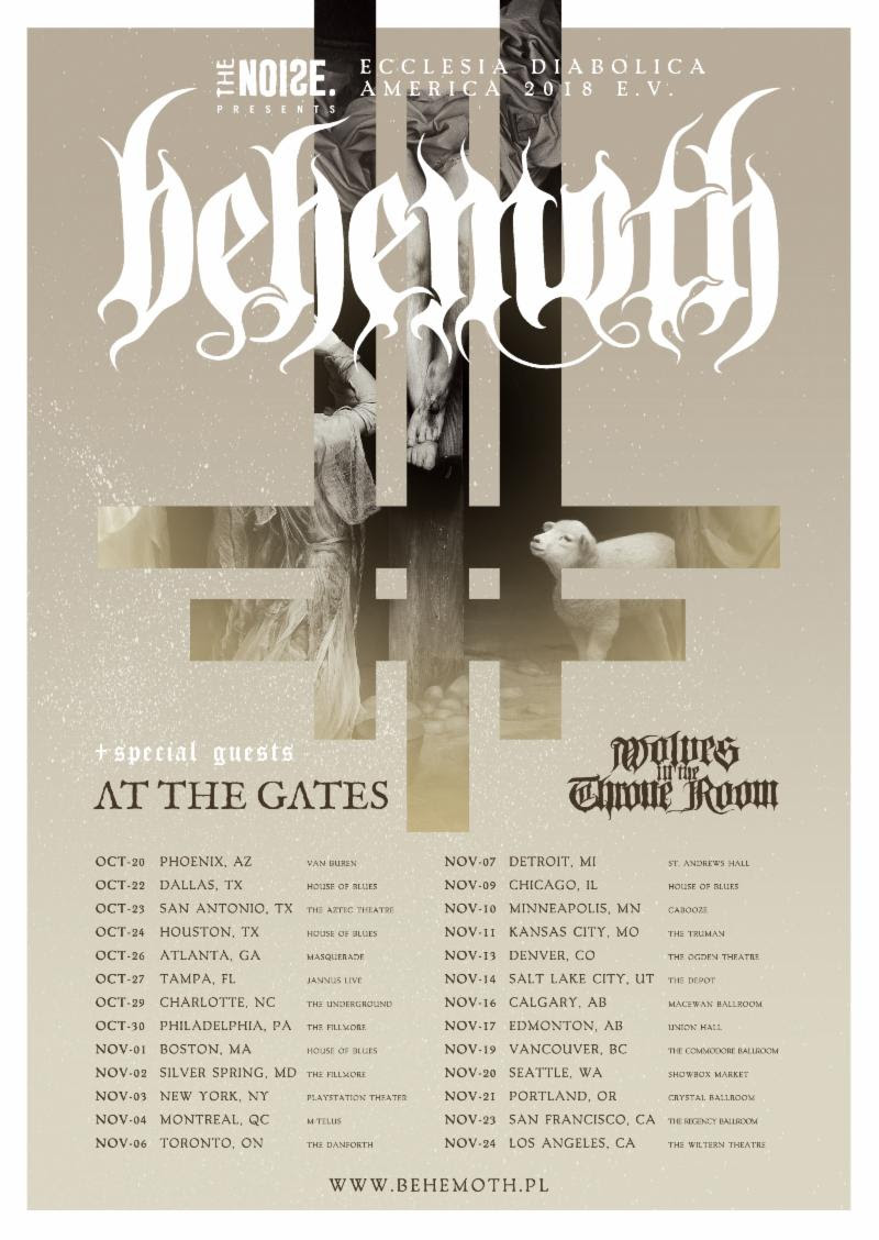 """This fall, Polish black/death overlords  BEHEMOTH will return to North America to headline the Ecclesia Diabolica America 2018 e.v. tour. featuring special guests At The Gates and Wolves In The Throne Room. The tour will run from October 20th through November 24th.  Behemoth vocalist, guitarist, and main-man Nergal comments, """"I hereby announce  BEHEMOTH 's triumphant return to the North American shores this fall. We will be in the noble company of At The Gates and Wolves In The Throne Room, who will be supporting us on our eleventh opus. Even though it's only been a few moments since we played for you, our American legions, we cannot wait for this tour to start! It's gonna be the first headlining run supporting new music and we are bringing all the artillery, which means the biggest production thus far! Ecclesia Diabolica America 2018 e.v. arrives soon and we want you to celebrate this sonic pandemonium with us!"""" See all confirmed dates below.   BEHEMOTH  Ecclesia Diabolica America 2018 e.v. Tour w/ At The Gates, Wolves In The Throne Room:   10/20/2018 Van Buren - Phoenix, AZ  10/22/2018 House Of Blues - Dallas, TX  10/23/2018 The Aztec Theatre - San Antonio, TX  10/24/2018 House Of Blues - Houston, TX  10/26/2018 Masquerade - Atlanta, GA  10/27/2018 Janus Landing - Tampa, FL  10/29/2018 The Underground - Charlotte, NC  10/30/2018 The Fillmore - Philadelphia, PA  11/01/2018 House Of Blues - Boston, MA  11/02/2018 The Fillmore - Silver Spring, MD  11/03/2018 Playstation Theater - New York, NY  11/04/2018 M-Telus - Montreal, QC  11/06/2018 The Danforth - Toronto, ON  11/07/2018 St. Andrews Hall - Detroit, MI  11/09/2018 House Of Blues - Chicago, IL  11/10/2018 Cabooz - Minneapolis, MN  11/11/2018 The Truman- Kansas City, MO  11/13/2018 The Ogden Theatre - Denver, CO  11/14/2018 The Depot - Salt Lake City, UT  11/16/2018 MacEwan Ballroom - Calgary, AB  11/17/2018 Union Hall - Edmonton, AB  11/20/2018 Showbox Market - Seattle, WA  11/21/2018 Crystal Ballroom - Portland,"""