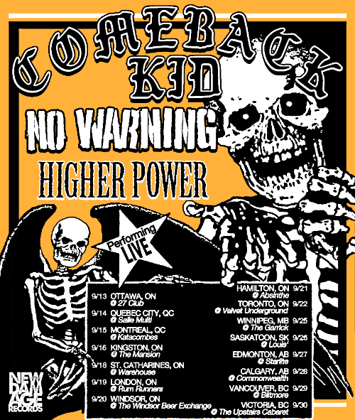 Today Canada's finest hardcore/punk outfit,  COMEBACK KID , kick-off their 15-date Canadian tour with NO WARNING  and  HIGHER POWER!   On October 17th, the band will join  H20  on the   10 Years Nothing To Prove Cali   West coast tour. followed by a handful of select dates with label mates MADBALL  and  PEARS ..   Comeback Kid live:    Canada Tour   w/  NO WARNING  &  HIGHER POWER  9/13/2017  The 27 Club - Ottawa, ON 9/14/2017  Sale Multi - Quebec, QC 9/15/2017  Catacombs - Montreal, QC 9/16/2017  The Mansion - Kingston, ON 9/18/2017  Warehouse - St Catharines, ON 9/19/2017  Rum Runners - London, ON 9/20/2017  Windsor Beer Exchange - Windsor, ON 9/21/2017  Club Absinthe - Hamilton, ON 9/22/2017  Velvet Underground - Toronto, ON 9/25/2017  The Garrick Centre - Winnipeg, MB 9/26/2017  Louis - Saskatoon, SK 9/27/2017  Starlite Room - Edmonton, AB 9/28/2017  Commonwealth Bar & Stage - Calgary, AB 9/29/2017  Biltmore Cabaret - Vancouver, BC 9/30/2017  Upstairs Cabaret - Victoria, BC    US Tour    10 Years Nothing To Prove Cali 2018   w/  H2O  +  THE EULOGY  10/17/2018  Cornerstone - Berkeley, CA 10/18/2018  Catalyst Atrium - Santa Cruz, CA 10/19/2018  Hi Hat - Los Angles, CA 10/20/2018  Constellation - Santa Ana, CA 10/21/2018  Soda Bar - San Diego, CA     US Dates  10/23/2018  Barracuda - Austin, TX 10/24/2018  Santos - New Orleans,  LA 10/25/2018  Sound Bar - Orlando, FL * 10/26/2018  Churchill's - Miami, FL * 10/27/2018  THE FEST 17  - Gainesville, FL  *Festival*  10/28/2018  Masquerade - Atlanta, GA  **  10/29/2018  The Radio Room - Greenville, SC **  10/30/2018  The End - Nashville, TN  **  10/31/2018  Trixie's - Louisville, KY  **   * w MADBALL ** w/ PEARS