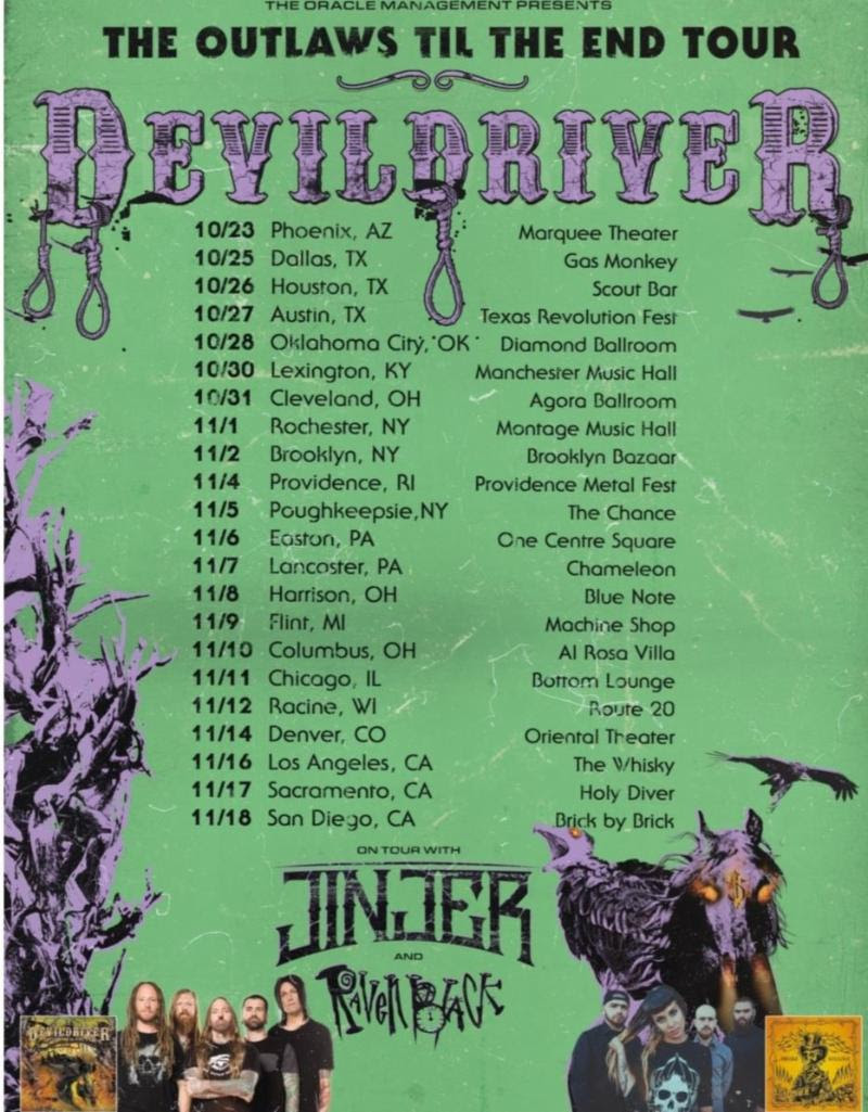 "Globally renowned, chart-topping band  DEVILDRIVER  are kicking off their U.S. headline tour - supporting their new full-length album of outlaw country-gone-metal anthems,   Outlaws 'Til The End: Vol. 1   - today in Phoenix, AZ! The tour features support from  Jinjer  and  Raven Black . See below and  www.devildriver.com/tour-dates  for a full listing of dates.  Vocalist Dez Fafara says,  ""Today,    DEVILDRIVER    hits the road in support of    Outlaws 'Til The End: Vol. 1    in the USA! We've got some special songs in store for you all on this run and we can't wait to share the stage with    Jinjer    in support of their new EP. Along with us will be Raven Black as well! Tickets are going really fast and many venues are very close to selling out on these fall shows so fair warning! October/November is my favorite time to tour, so come join the madness and get the f-ck in the pit with    DEVILDRIVER   !""    DEVILDRIVER Tour Dates w/ Jinjer & Raven Black   10/23 - Phoenix, AZ @ Marquee  10/25 - Dallas, TX @ Gas Monkey Live!  10/26 - Houston, TX @ Scout Bar  10/27 - Austin, TX @ Texas Revolution Fest  10/28 - Oklahoma City, OK @ Diamond Ballroom  10/30 - Lexington, KY @ Manchester Music Hall  10/31 - Cleveland, OH @ Agora Ballroom  11/1 - Rochester, NY @ Montage Music Hall  11/2 - Brooklyn, NY @ Brooklyn Bazaar  11/3 - Hampton Beach, NH @ Wally's  11/4 - Providence, RI @ Fete Ballroom - Providence Metal Fest  11/5 - Poughkeepsie, NY @ The Chance  11/6 - Easton, PA @ One Centre Square  11/7 - Lancaster, PA @ Chameleon  11/8 - Harrison, OH @ Blue Note  11/9 - Flint, MI @ The Machine Shop  11/10 - Columbus, OH @ Al Rosa Villa  11/11 - Chicago, IL @ Bottom Lounge  11/12 - Racine, WI @ Route 20  11/14 - Denver, CO @ Oriental Theater  11/16 - Los Angeles, CA @ The Whisky A Go Go  11/17 - Sacramento, CA @ Holy Diver  11/18 - San Diego, CA @ Brick By Brick   DEVILDRIVER 's new album,   Outlaws 'Til The End: Vol. 1  , is available now in multiple physical (click ""official store"") and digital/streaming formats via  http://smarturl.it/OutlawsTilTheEnd . Merch bundles are also available via the official store. Additional merchandise such as t-shirts, long-sleeve shirts, flasks, keychains, and more are also available here:  www.indiemerch.com/devildriver/pre-orders     Outlaws 'Til The End: Vol. 1   reached #1 on the Loud Rock radio charts, in addition to charting in the U.S. at #2 on the Top Hard Music Albums charts, #6 on the Top Current Rock Albums chart, and within the Top 20 on the Top Internet, Overall Digital, and Top Current Albums charts.   Outlaws 'Til The End: Vol. 1   charted at #8 on the Canadian Top Current Albums charts, as well as in the UK at #9 on the Rock & Metal Chart and #18 on the Independent Chart. The band also reached additional charting positions on the U.S. Billboard Top 200, and in Canada, Belgium, Germany, Switzerland, and Austria.  Check out  DEVILDRIVER 's music videos and lyric videos cut from   Outlaws 'Til The End: Vol. 1   here:  - ""Country Heroes"" featuring  Hank3 :  https://youtu.be/lpm9QrPKfWE   - ""Ghost Riders in the Sky"" featuring John Carter Cash (son of country music legend Johnny Cash), Ana Cristina Cash, and  Lamb of God  vocalist Randy Blythe: https://youtu.be/hlDPWmwO7SU   - ""Copperhead Road"" featuring Brock Lindow of  36 Crazyfists :  https://youtu.be/SJaNrrL2oXo     DEVILDRIVER online:    www.devildriver.com    www.facebook.com/devildriver    www.twitter.com/devildriver    www.instagram.com/devildriver    DEVILDRIVER is:   Dez Fafara - Vocals  Mike Spreitzer - Guitar  Neal Tiemann - Guitar  Diego Ibarra - Bass  Austin D'Amond - Drums"