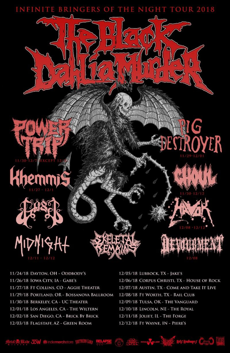 "This week,  THE BLACK DAHLIA MURDER  will kick off the Infinite Bringers Of The Night US headlining tour to close out the year. The trek, set to commence on November 24th, includes a stop at the inaugural Los Angeles edition of the Decibel Metal And Beer Fest. Support will be provided by Power Trip, Pig Destroyer, Khemmis, Ghoul, Gost, Havok, Midnight, Skeletal Remains, and Devourment on select dates. See all confirmed dates below.   THE BLACK DAHLIA MURDER:  11/24/2018 Oddbody's - Dayton, OH w/ Gost, Skeletal Remains 11/26/2018 Gabe's - Iowa City, IA w/ Gost, Skeletal Remains 11/27/2018 Aggie Theater - Ft. Collins, CO w/ Khemmis, Gost, Skeletal Remains 11/29/2018 Bossanova Ballroom - Portland, OR w/ Pig Destroyer, Khemmis, Gost, Skeletal Remains 11/30/2018 UC Theater - Berkeley, CA w/ Pig Destroyer, Power Trip, Khemmis, Ghoul, Gost, Skeletal Remains 12/01/2018 Decibel Metal And Beer Fest @ The Wiltern - Los Angeles, CA 12/02/2018 Brick By Brick - San Diego, CA w/ Ghoul, Gost, Skeletal Remains 12/03/2018 Green Room - Flagstaff, AZ w/ Power Trip, Ghoul, Gost, Skeletal Remains 12/05/2018 Jake's - Lubbock, TX w/ Power Trip, Ghoul, Gost, Skeletal Remains 12/06/2018 House Of Rock - Corpus Christi, TX w/ Power Trip, Ghoul, Gost, Skeletal Remains 12/07/2018 Come And Take It Live - Austin, TX w/ Power Trip, Ghoul, Gost, Skeletal Remains 12/08/2018 Rail Club - Ft. Worth, TX w/ Havok, Devourment, Ghoul, Gost, Skeletal Remains 12/09/2018 The Vanguard - Tulsa, OK w/ Havok, Ghoul, Gost, Skeletal Remains 12/10/2018 The Royal - Lincoln, NE w/ Havok, Ghoul, Gost, Skeletal Remains 12/11/2018 The Forge - Joliet, IL w/ Havok, Midnight, Ghoul, Gost, Skeletal Remains 12/12/2018 Piere's - Ft. Wayne, IN w/ Havok, Midnight, Ghoul, Gost, Skeletal Remains    THE BLACK DAHLIA MURDER  will be touring in support of their latest album,  Nightbringers , which was released to critical acclaim last fall via Metal Blade Records. In the hands of guitarist Brian Eschbach - who co-founded the band with frontman Trevor Strnad in 2001 - and new recruit Brandon Ellis (Arsis, ex-Cannabis Corpse),  Nightbringers  is rich with dynamic riffs that are at once fresh and classic  THE BLACK DAHLIA MURDER , resulting in a collection that shifts through many moods and effortlessly incorporates various elements of extreme metal. To preview and purchase  Nightbringers , visit:  metalblade.com/tbdm .    ""...the band's best record since 2011's Ritual."" - MetalSucks    ""...possibly their most accomplished release to date."" - Sputnik Music    ""Though stylistically rooted in the classic sound they are known for, with Nightbringers,    THE BLACK DAHLIA MURDER    harnesses more refined songwriting and tighter musicianship than any previous album, and have truly crafted their magnum opus."" - Metal Wani    ""...an incredible addition to    THE BLACK DAHLIA MURDER    collection. Emotionally rich vocals and violent storytelling meets brilliant instrumentation that is both hectic and technical, creating a truly evil feeling record."" - Metal Injection    http://www.tbdmofficial.com   http://www.metalblade.com/tbdm   http://www.facebook.com/theblackdahliamurderofficial   http://www.twitter.com/bdmmetal   http://www.instagram.com/theblackdahliamurder_official"