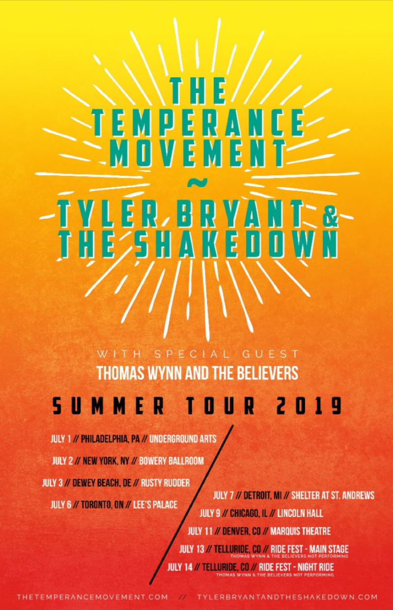 Get ready for a riff fest this summer, as  The Temperance Movement  and  Tyler Bryant & The Shakedown  embark on a co-headline tour withThomas Wynn & The Believers. The trek kicks off on July 1 in Philadelphia and runs through July 11 in Denver.  The Temperance Movement  and  Tyler Bryant & The Shakedown  will also appear at Ride Fest in Telluride, Colorado on July 13 and 14. All dates are below.   THE TEMPERANCE MOVEMENT, TYLER BRYANT & THE SHAKEDOWN, + THOMAS WYNN & THE BELIEVERS ON TOUR:   7/1 – Philadelphia, PA  — Underground Arts  7/2 — New York, NY — Bowery Ballroom  7/3 — Dewey Beach, DE — Rusty Rudder     7/6 — Toronto, ON — Lee's Palace  7/7 — Detroit, MI — Shelter @ St. Andrews  7/9 — Chicago, IL — Lincoln Hall  7/11 — Denver, CO — Marquis Theater  7/13 — Telluride, CO — Ride Fest (Main)*  7/14 — Telluride, CO — Ride Fest (Night Ride)*   *Festival Date; No Thomas Wynn    THE TEMPERANCE MOVEMENT ONLINE:     https://www.instagram.com/thetemperancemovement/      https://thetemperancemovement.com      https://twitter.com/TTM_Tweets      https://www.facebook.com/TheTemperanceMovement      TYLER BRYANT & THE SHAKEDOWN ONLINE:     https://www.facebook.com/TylerBryantAndTheShakedown/      https://twitter.com/tbshakedown      http://www.tylerbryantandtheshakedown.com      https://www.instagram.com/tbshakedown/