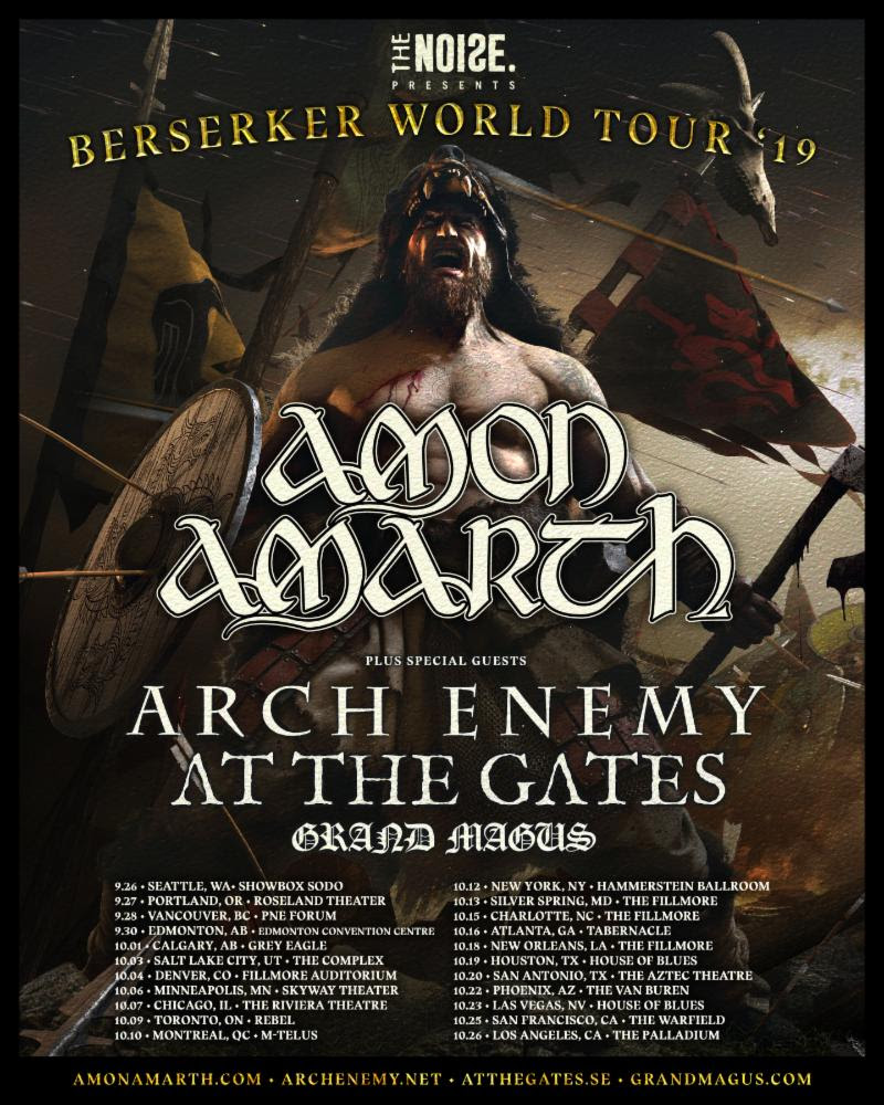 "LOS ANGELES, CA Monday April 15th 2019 -  This September heavy metal overlords  Amon Amarth  will descend from the land of ice and snow to headline a history-making charge across North America with fellow Swedish warlords  Arch Enemy ,  At The Gates  and  Grand Magus , and carnage is on the menu.   The Berserker World Tour, presented by The Noise  will be a showcase of the riffing havoc captured on their 11th studio album,  Berserker , and will treat fans to the kind of pulverising riffage and sublime, fist-in-the-air anthems the band have come to be known for, because no words are more synonymous with  Amon Amarth  than unrivaled songcraft and unswerving commitment to no-bullshit heavy fucking metal - and now they have a landmark tour to match.  No Viking warrior was more revered or legendary than the fearsome  Berserker  – the figurehead of  Amon Amarth' s latest album. Like those lone shock troops who would dive into battle and hold back entire armies, Amon Amarth's lionhearted self-belief and ferocious command of the live stage has earned them a legion of fans the world over. Spearheading an epic lineup never before seen this side of Asgard, this is one tour that's guaranteed to slay.  According to Norse legend, thunder is the sound of the god Thor striking his mighty hammer. This fall, that thunder will be the sound of  Berserker  live on the stage as we celebrate with the gods of Swedish metal. Spread the word. Valhalla awaits!  Speaking on this most epic of tours,  Amon Amarth  say  "" Berserkers! We will lead a Swedish metal invasion of North America this September and October along with our friends Arch Enemy, At The Gates and Grand Magus. Come fight and feast with us and earn your seat in the great golden hall. This raid is pure heavy fucking metal and not to be missed!""    Michael Amott of Arch Enemy  adds    ""Arch Enemy is very much looking forward to invading North America together with Swedish Viking kings Amon Amarth and our Metal brothers in At The Gates and Grand Magus! Miss this Swedish Heavy Metal apocalypse at your own peril!""     Finally,  JB of Grand Magus  enthuses   ""I would say that epic is the most fitting word to describe this happening. It's an honour to be part of this gathering of metal giants and we will do our damnedest to make it a memory for life for all who will bang their heads with us during this adventure!""    Tickets go on general sale at 10am local time on Friday 19th April from    AmonAmarth.com     Amon Amarth Pre Sale - Tuesday, April 16 2019 @ 10am local time    Citi Pre Sale - Tuesday, April 16 2019 @ 10am local time    Ticketmaster, Live Nation, Venue and Radio Presales - Wednesday, April 17 2019 @ 10am local time    Blabbermouth Presale - Wednesday, April 17, 2019 10am local time   A variety of limited  VIP Bundles  are available for the North American Berserker World Tour. These will be available from AmonAmarth.com as part of the A mon Amarth Pre Sale  on  Tuesday April 16th.    To pre order Amon Amarth's highly anticipated album, 'Berserker' click    here"