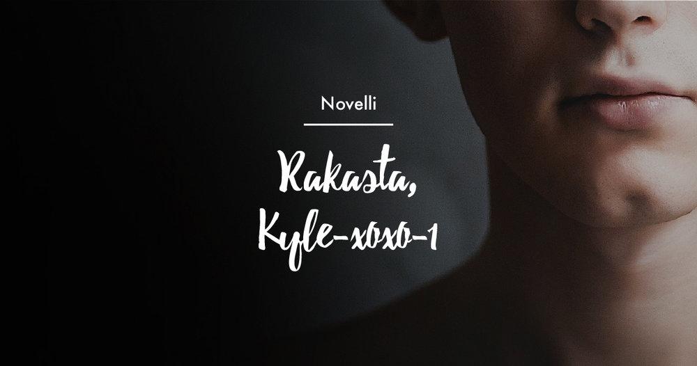 Lue Essi Pulkkisen novelli Rakasta, Kyle-xoxo-1.