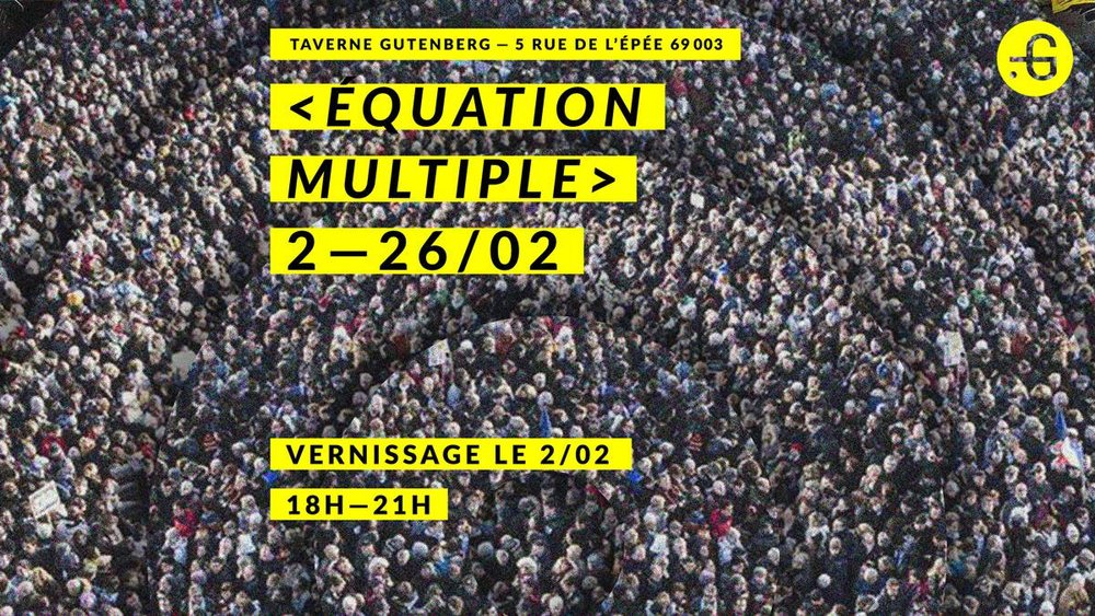 Group exhibition n°6 - MULTIPLE EQUATION    TAVERNE GUTENBERG    Artistic residency, artist studios, and creative lab    5 rue de l'Épée, 3rd district LYON, FRANCE    www.taverne-gutenberg.fr    www.fb.com/tavernegutenberg