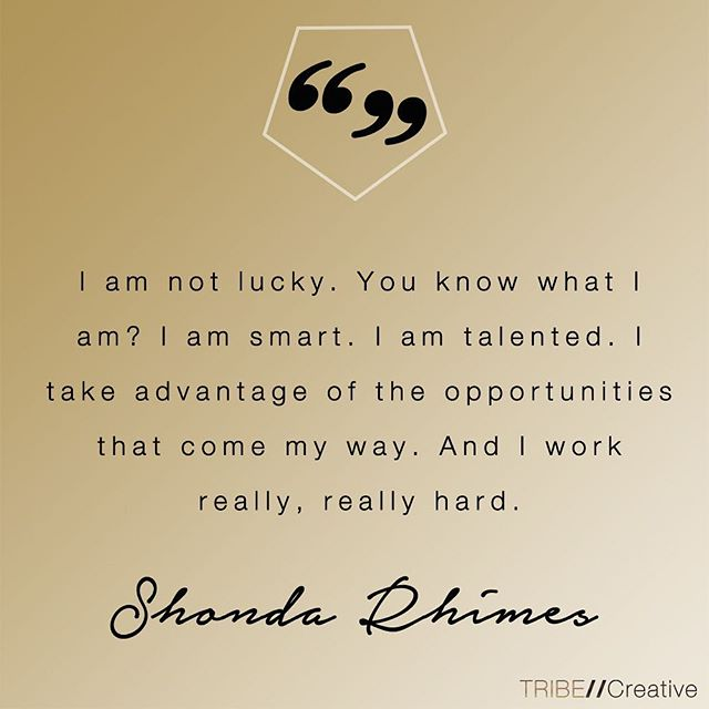 Luck has nothing to do with it! A great reminder from Shonda Rhimes that there is no substitute for talent and putting in the work. #wednesdaywisdom  #empoweredtribe