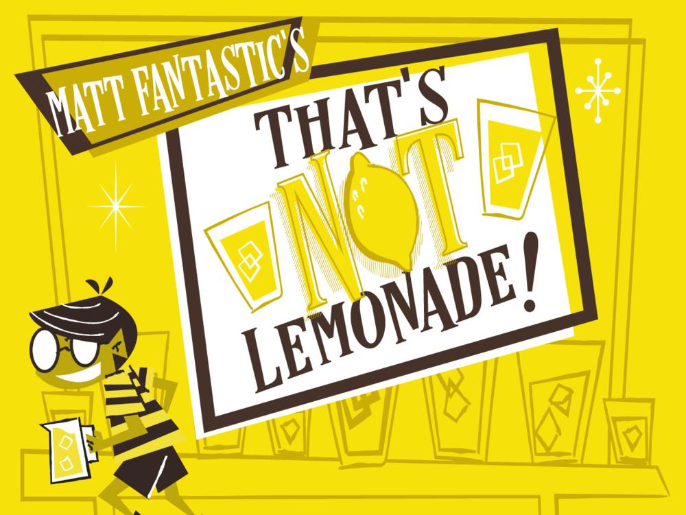 That's Not Lemonade!  Now on  Kickstarter !  Learn more .