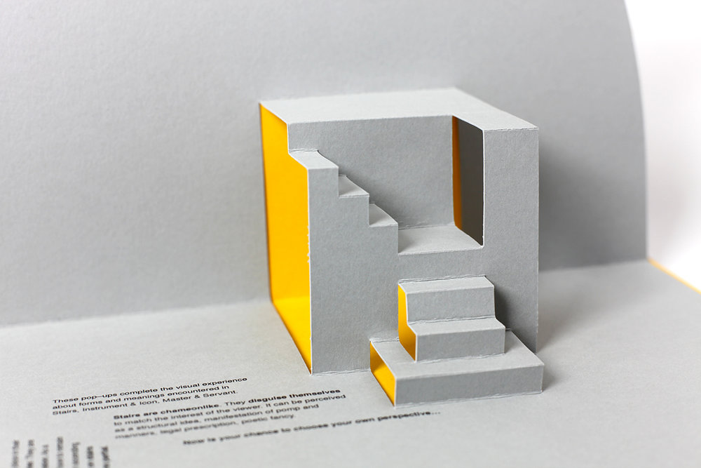 Stairs that Pop, A tribute to Rein Jasma   Art book, self-publishing, 2013   This experimental publication is a tribute to the architect Rein Jansma. Despite all the imagination architects place in their designs, stairs will always encounter boundaries. They are ruled by the physical human dimension. As a result, the dimension of the steps had to remain quite similar throughout History.  This pop–up book is a visual experience about the relationship between forms and meanings. Words expressed on the stairs echo the different symbolism that stairs embodied in the last centuries.