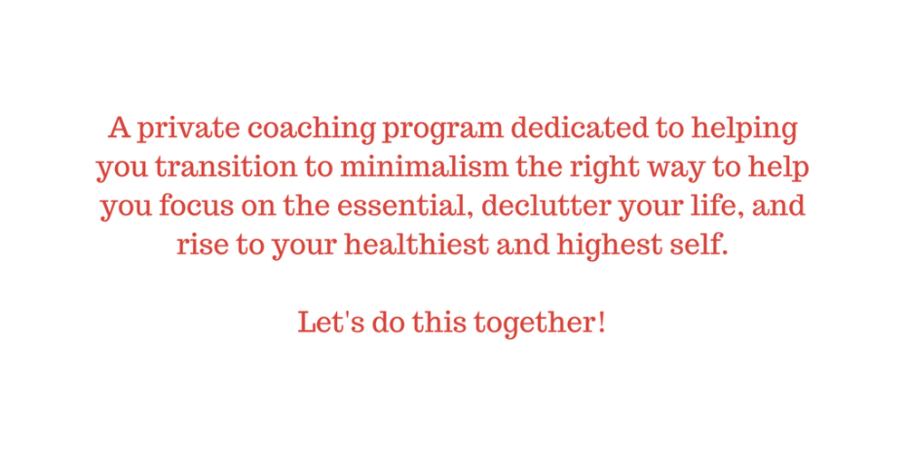 • A private group coaching program dedicated to helping you transition to minimalism the right way to help you focus on the essential, declutter your life, and rise to your healthiest and highest self. Let's do this .png
