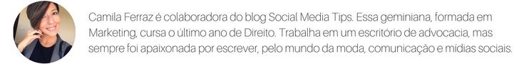 Camila Ferraz é colaboradora do blog Social Media Tips. Essa geminiana, formada em Marketing, cursa o último ano de Direito. Trabalha em um escritório de advocacia, mas sempre foi apaixonada por escrever, pelo mundo .jpg