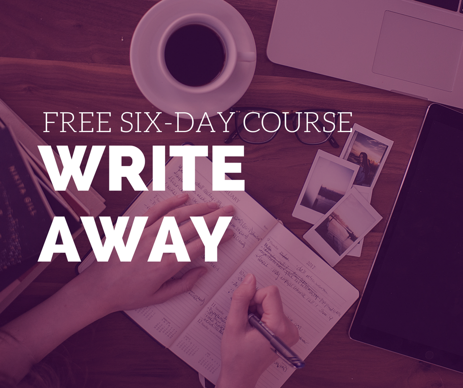 "Free Six-Day Course: ""Write Away"" Get your writing practice unstuck with daily exercises in your inbox."