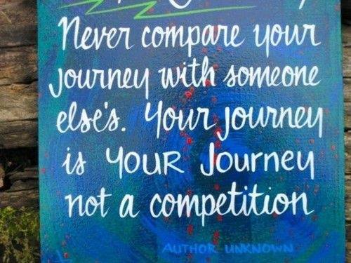Never compare your journey with someone else's. Your journey is YOUR journey, not a competition.