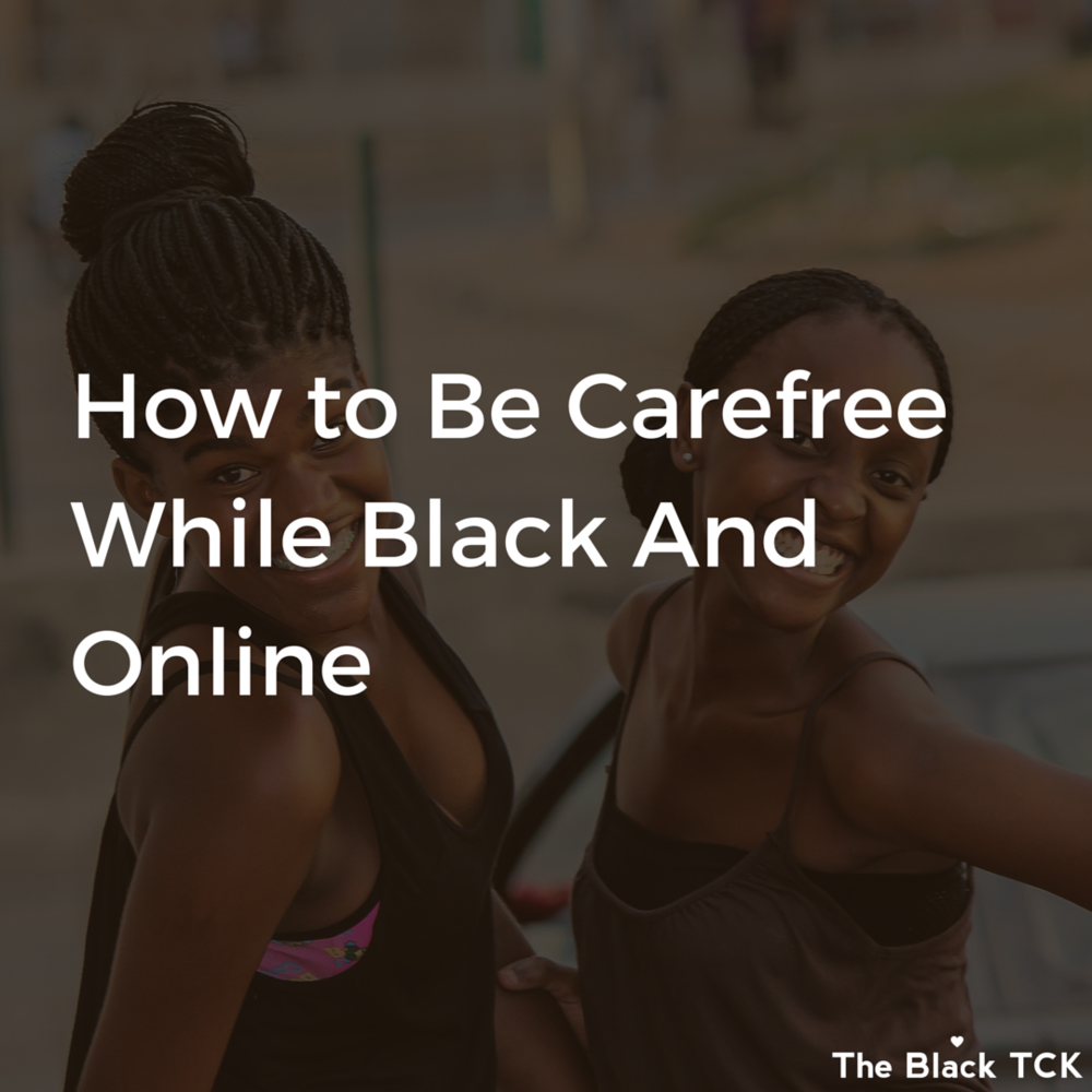 Get this guide on being carefree while black and online   here   and get access to the Black TCK Paper.