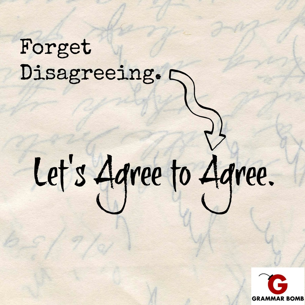 Forget Disagreeing Lets Agree To Agree Grammar Bomb