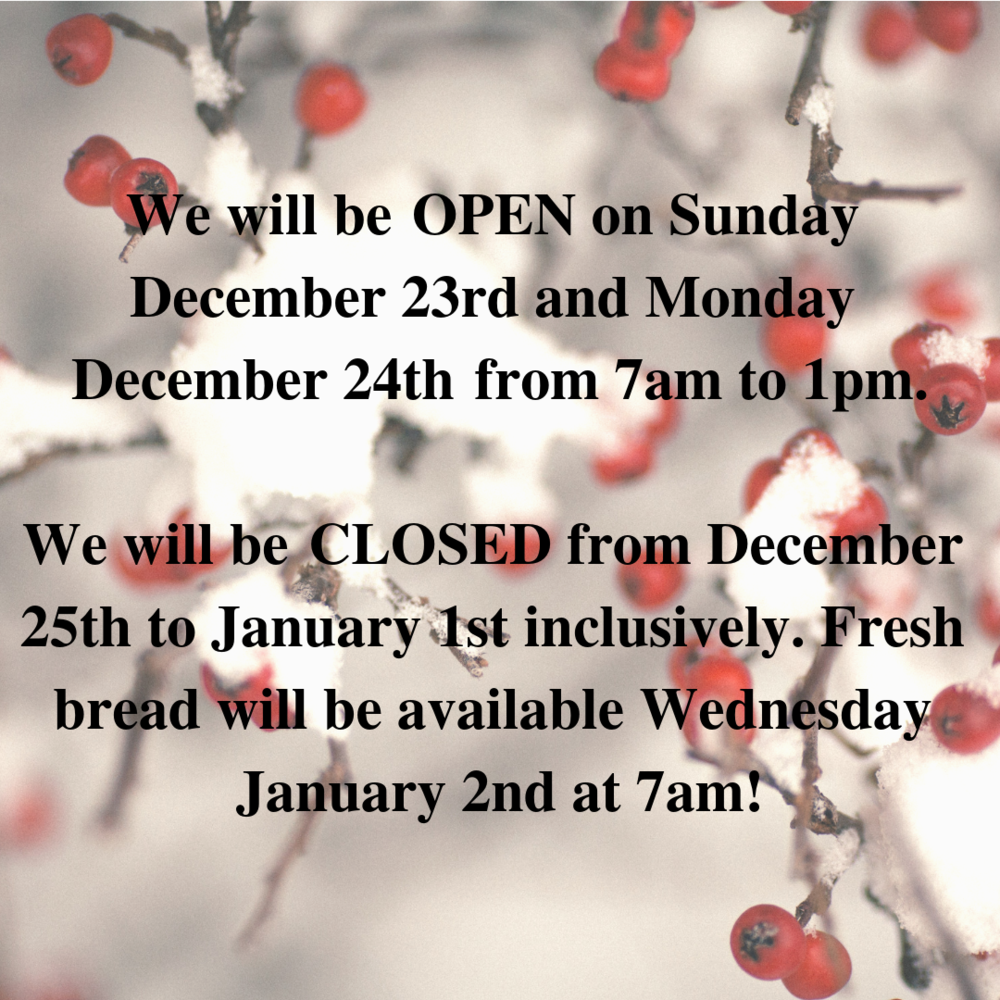 We will be OPEN on Sunday December 23rd and Monday December 24th from 7am to 1pm. We will be CLOSED from December 25th to January 1st inclusively. Fresh bread will be available Wednesday January 2nd at 7am!.png