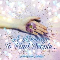 A Message to kind people by Holly Charles ~ Web: www.hollysholistichealing.co.uk FB: Holly's Holistic Healing Twitter / IG: @holistic_holly Etsy: HolisticMysticHolly