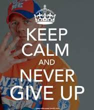 """As John Cena would say """"keep calm and never give up!"""""""
