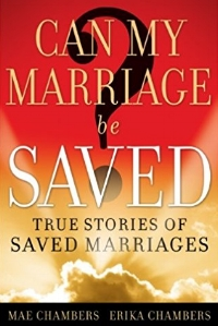 Can My Marriage Be Saved: True Stories of Saved Marriages Mae Chambers, Erika Chambers