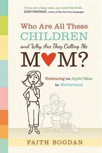 Who Are All These Children and Why Are They Calling Me Mom? Faith Bogdan
