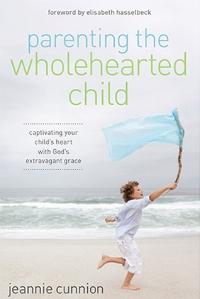 Parenting the Whole-Hearted Child Jeannie Cunnion