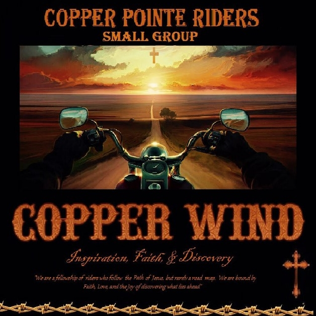 Copper Wind Riders - Mike Ross - Weekends - Men and Women - No childcareMornings or afternoons, Location TBDMotorcycle Rider's Group - Copper Wind. Welcome to all riders and passengers of street motorcycles. We will do at least one big monthly ride, participate in charity events, and meet weekly to study the Book of Acts.Visit the Facebook Page