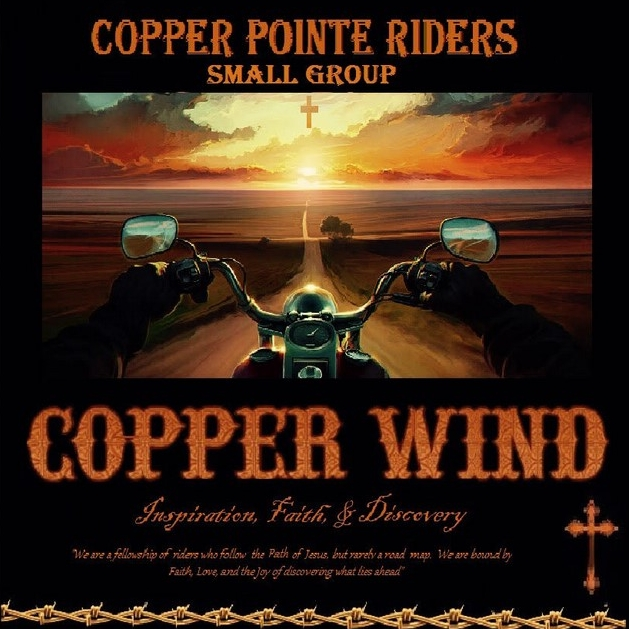 Copper Wind Riders - Mike Ross - (Men and Women) - No childcareMornings or Afternoons, Location TBDMotorcycle Rider's Group - Copper Wind. Welcome to all riders and passengers of street motorcycles. We will do at least one big monthly ride, participate in charity events, and meet weekly to study the Book of Acts.Visit the Facebook page