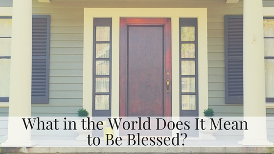 What in the World Does It Mean to Be Blessed- (1).jpg