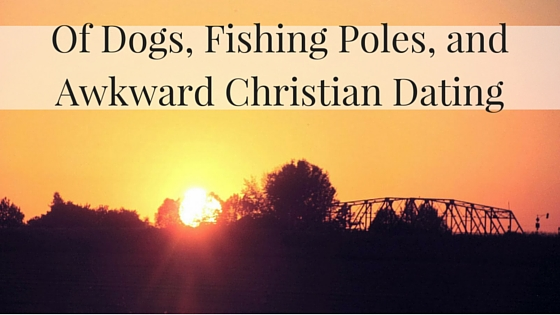 Of Dogs, Fishing Poles, and Awkward Christian Dating.jpg