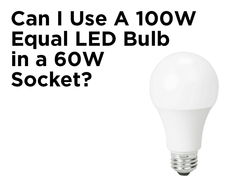 Can I Use A 100w Equal Led Bulb In A 60w Socket 1000bulbs Com Blog