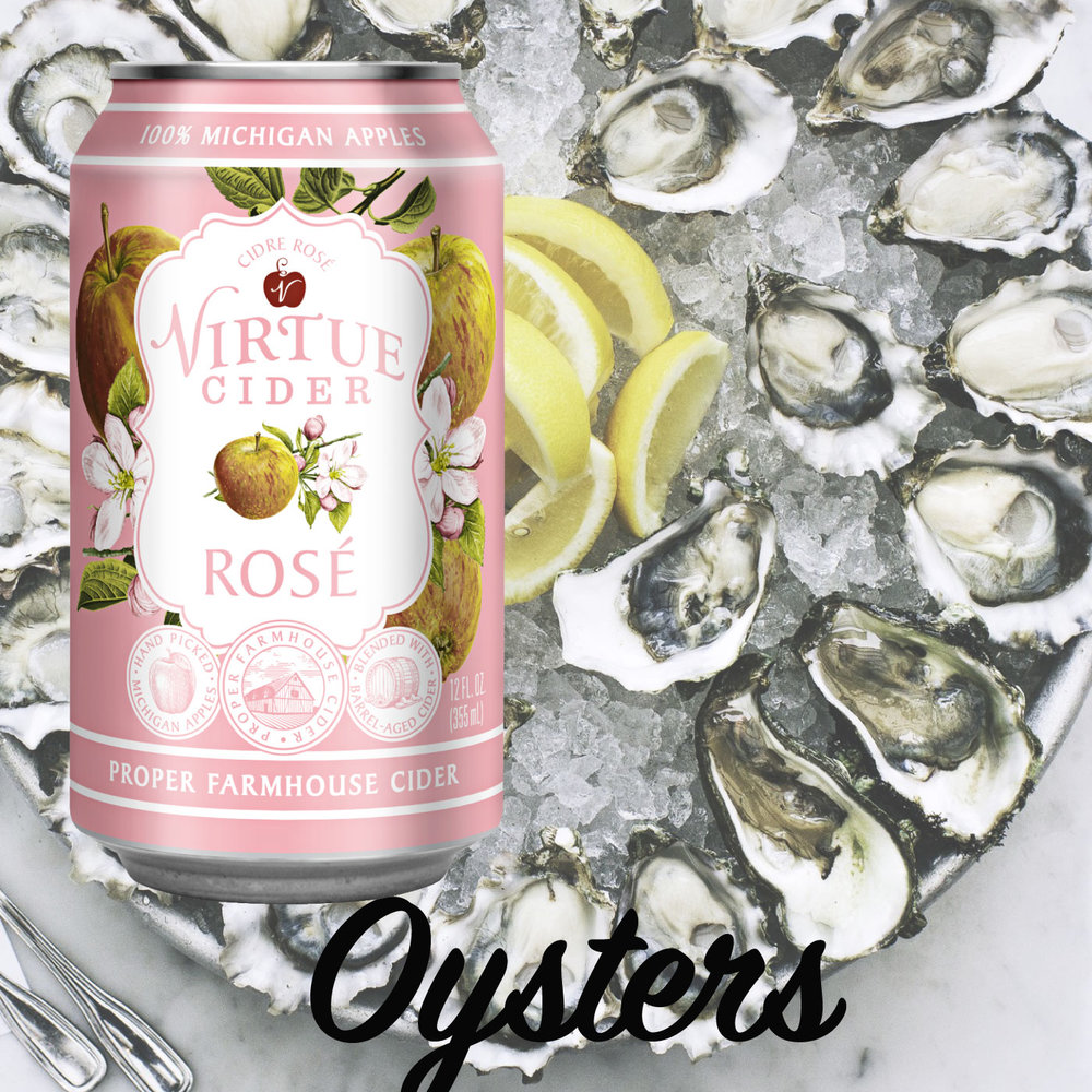 VIRTUE CIDER ROSÉ  Food Pairing: Seafood, oysters  Recipe: Virtue Cider Rosé Mignonette  (for 2 dozen oysters):  Ingredients:  1/2 cup Virtue Cider Rosé  2 shallots, minced  1 tablespoon white wine vinegar  1/4 teaspoon freshly ground pepper  Directions: In a bowl, combine the Virtue Cider Rosé, shallots, vinegar and pepper. Arrange the oysters on a bed of ice and serve with the mignonette.