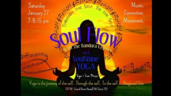 SOUL FLOW w/ THE BANDURA GYPSIES                                                                           Music. Connection. Movement.   Let's be honest, these days it is easy to get off track; to loose ourselves in the whirlwind that is Life. We forget the natural rhythms, the bends where time slows and the current is peaceful. Fear not, friends! Soulshine is offering one of those bends in time! Come play with us as the Bandura Gypsies set the stage for our souls to reconnect with that little, shining piece of ourselves through their original and authentic SoulShining Live Music! Together we will move through an All-Levels Yoga Flow, build some heat and strength and then wind down to that place where we are one mind, one body, one Being. Come, reconnect with the natural rhythms of your body and it's authentic dance with all of life. Recharge, Rejuvenate, Revive! Bandura Gypsies Bio: The Bandura Gypsies rocks a unique blend of style and sound. The lyrics and melodies are totally emotion-driven, and the foundation is totally power-driven. The Gypsies write about what's goin' down now, what's bringing the joy, and what's bringing the pain. From acoustic folk songs to rock-the-house-down, from ballads to punk, the Bandura Gypsies have a song for you.   When : January 27, 2018 @ 7:00pm   Where : SoulShine Yoga in Howell - 120 W. Grand River, Suite 210, Howell, MI    Click  here  to reserve your spot!