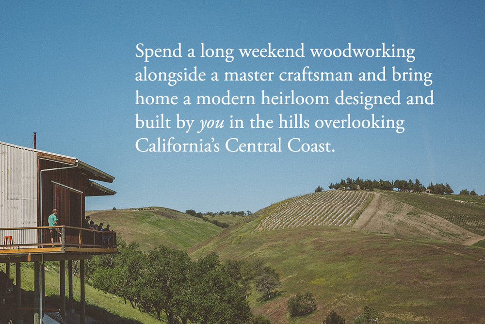 Spend a long weekend woodworking alongside a master craftsman and bring home a modern heirloom designed and built by you in the hills overlooking California's Central Coast.