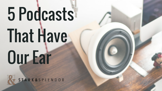 5 Podcasts That Have Our Ear