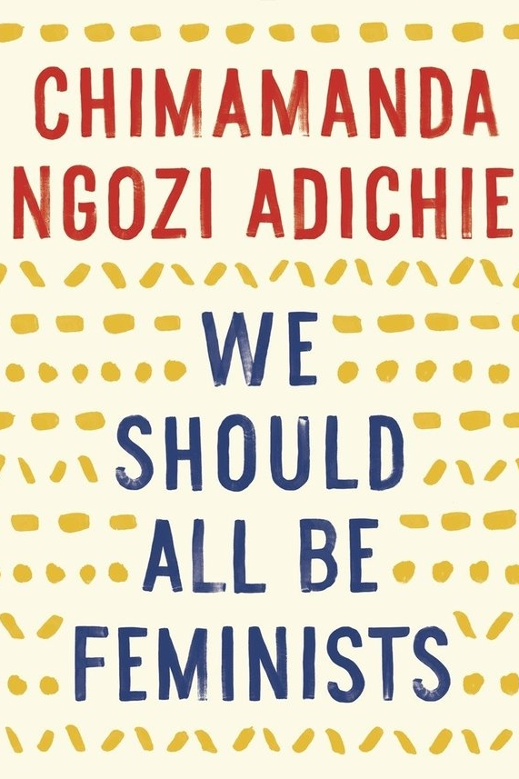 We Should All Be Feminists by Chimimanda Ngozi Adichie   I was first introduced to Adichie through a TED talk about the danger of stereotypes, though now know her to also be an award-winning Nigerian author, and feminist. This short (very short) book includes her own definition of feminism today, as well as her life experiences propelling her to desire a world without gender-based limitations. To quote, 'I would like to ask that we begin to dream about and plan for a different world. A fairer world. A world of happier men and happier women who are truer to themselves. And this is how we start: we must raise our daughters differently. We must also raise our sons differently.'  Recommend?  Yes